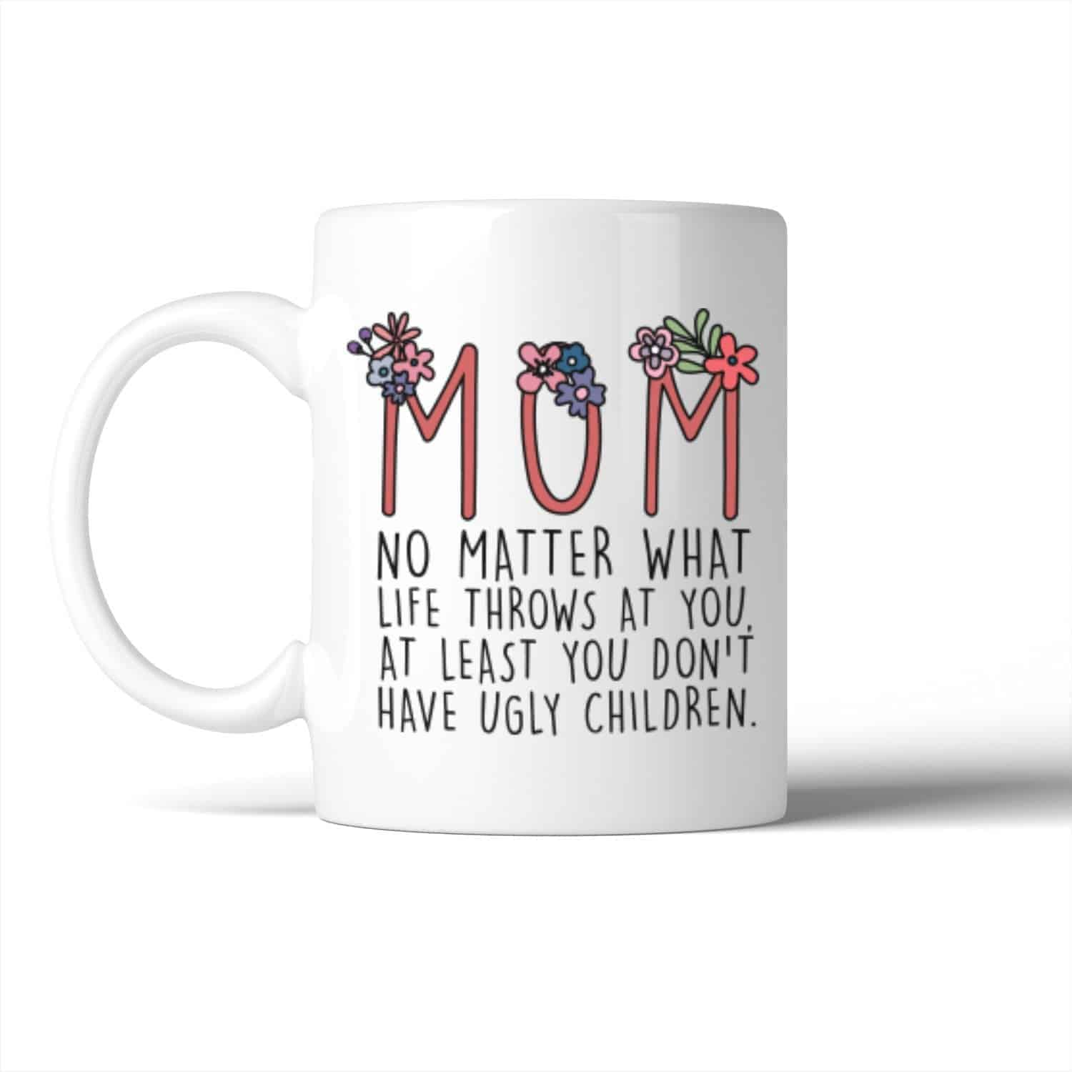 Mom You Don't Have Ugly Children Mug